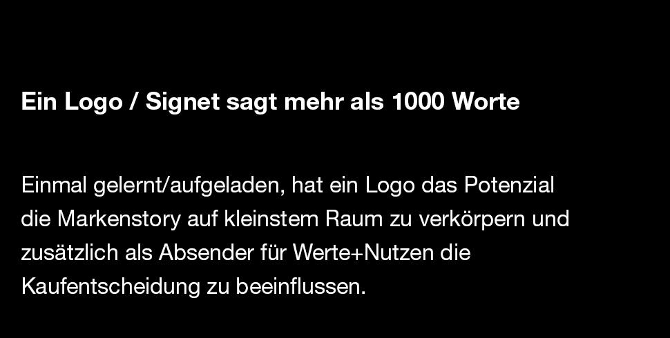 Ein Logo / Signet sagt mehr als 1000 Worte   Einmal gelernt/aufgeladen, hat ein Logo das Potenzial die Markenstory auf kleinstem Raum zu verkörpern und zusätzlich als Absender für Werte+Nutzen die  Kaufentscheidung zu beeinflussen.